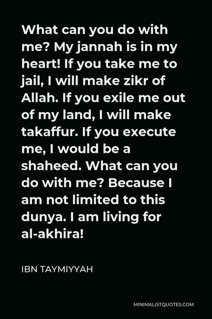 Ibn Taymiyyah Quote - What can you do with me? My jannah is in my heart! If you take me to jail, I will make zikr of Allah. If you exile me out of my land, I will make takaffur. If you execute me, I would be a shaheed. What can you do with me? Because I am not limited to this dunya. I am living for al-akhira!
