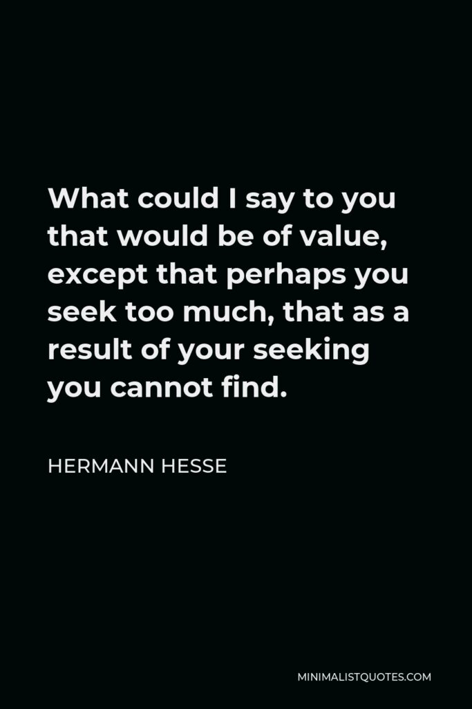 Hermann Hesse Quote - What could I say to you that would be of value, except that perhaps you seek too much, that as a result of your seeking you cannot find.
