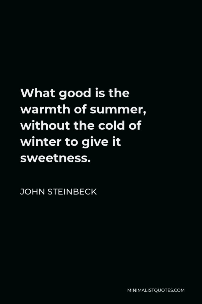 John Steinbeck Quote - What good is the warmth of summer, without the cold of winter to give it sweetness.