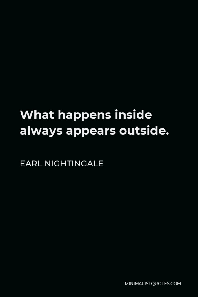 Earl Nightingale Quote - What happens inside always appears outside.