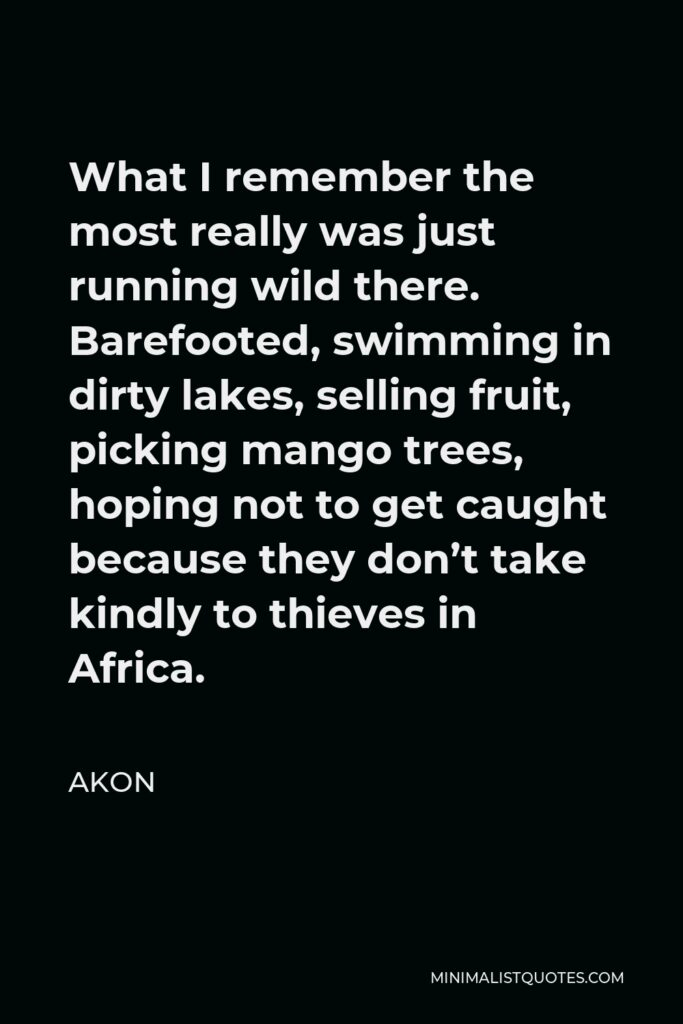 Akon Quote - What I remember the most really was just running wild there. Barefooted, swimming in dirty lakes, selling fruit, picking mango trees, hoping not to get caught because they don't take kindly to thieves in Africa.