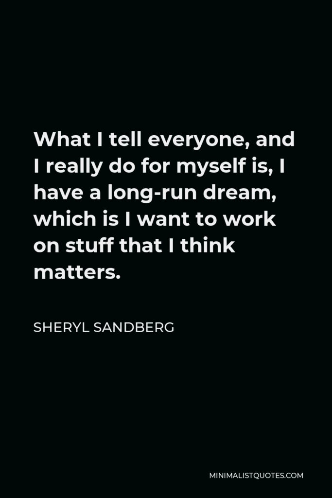 Sheryl Sandberg Quote - What I tell everyone, and I really do for myself is, I have a long-run dream, which is I want to work on stuff that I think matters.