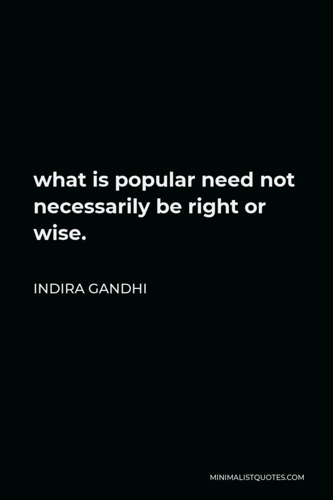 Indira Gandhi Quote - what is popular need not necessarily be right or wise.