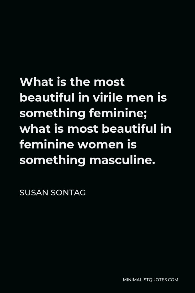 Susan Sontag Quote - What is the most beautiful in virile men is something feminine; what is most beautiful in feminine women is something masculine.