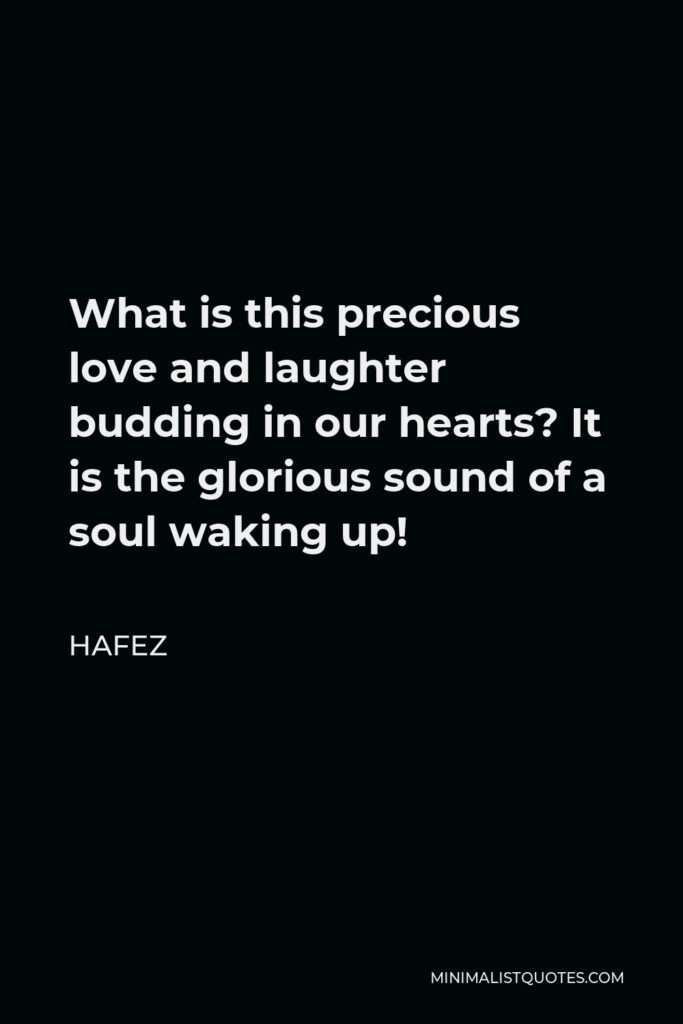 Hafez Quote - What is this precious love and laughter budding in our hearts? It is the glorious sound of a soul waking up!