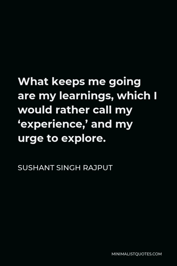 Sushant Singh Rajput Quote - What keeps me going are my learnings, which I would rather call my 'experience,' and my urge to explore.