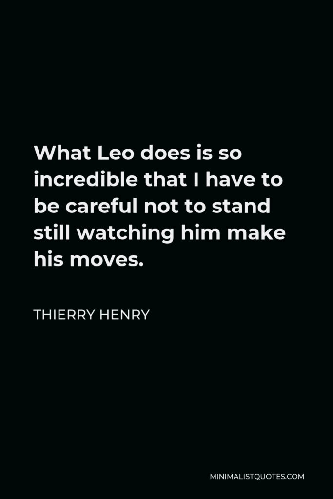 Thierry Henry Quote - What Leo does is so incredible that I have to be careful not to stand still watching him make his moves.