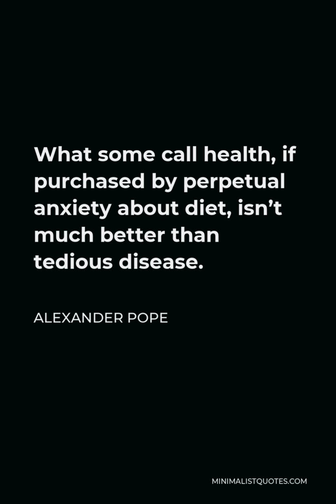 Alexander Pope Quote - What some call health, if purchased by perpetual anxiety about diet, isn't much better than tedious disease.