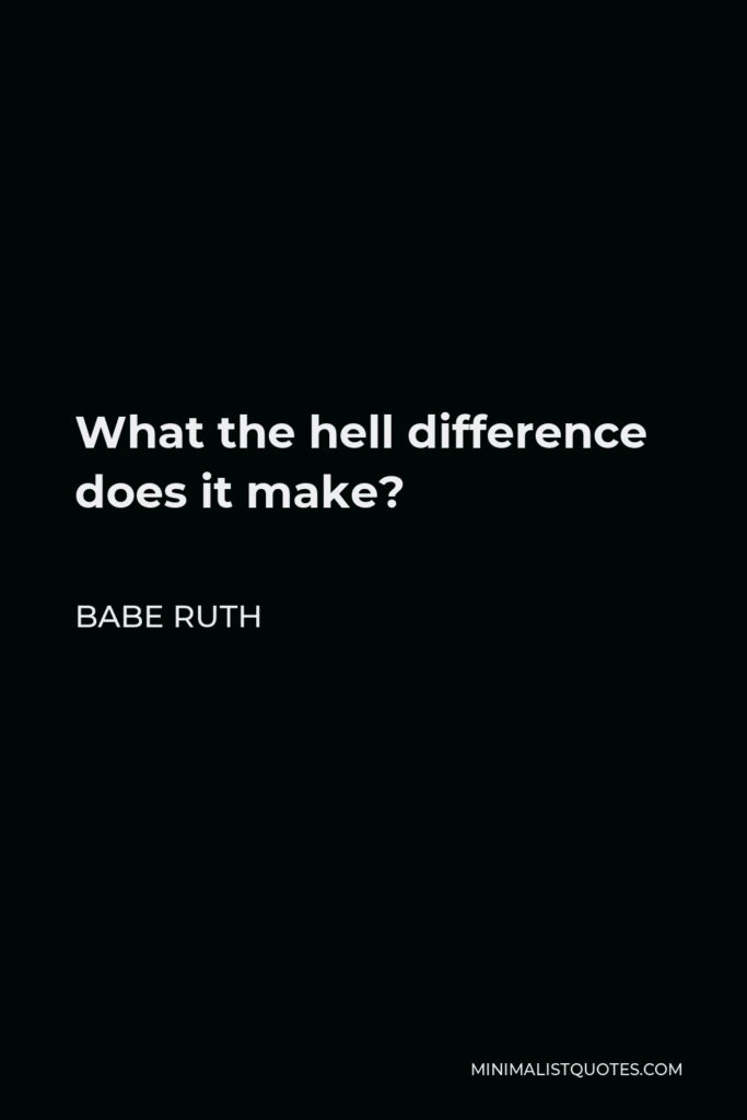 Babe Ruth Quote - What the hell difference does it make?