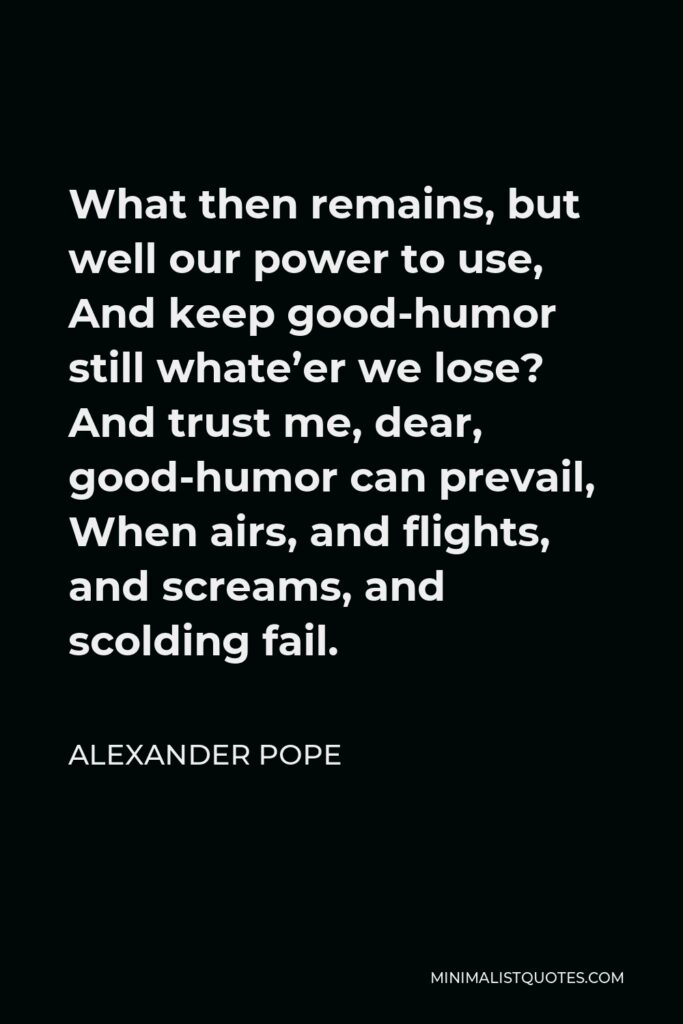 Alexander Pope Quote - What then remains, but well our power to use, And keep good-humor still whate'er we lose? And trust me, dear, good-humor can prevail, When airs, and flights, and screams, and scolding fail.