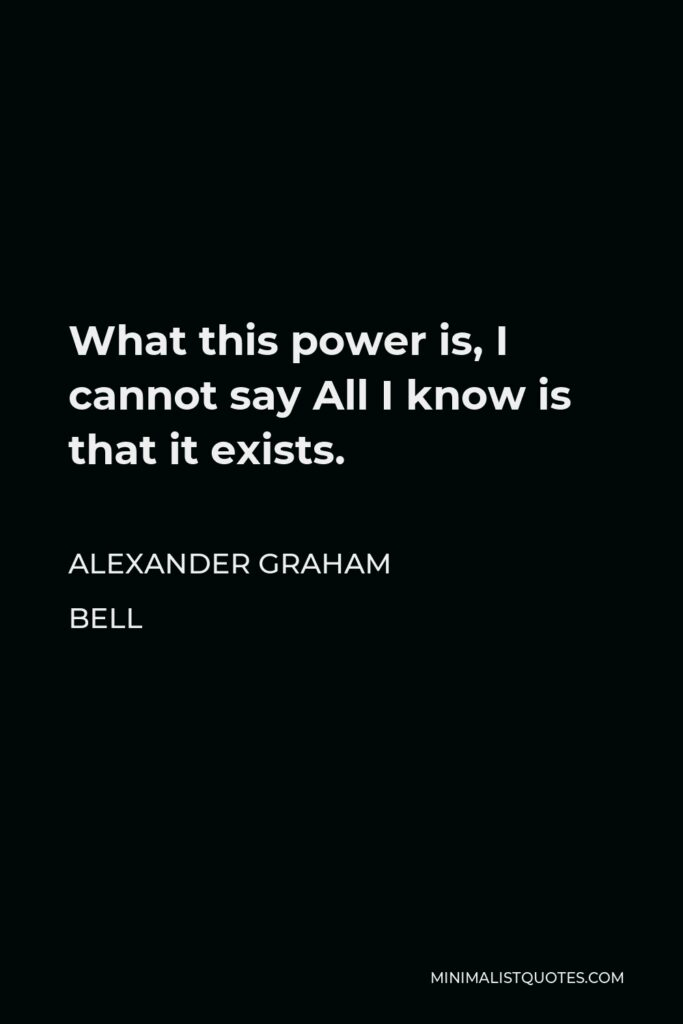 Alexander Graham Bell Quote - What this power is I cannot say; all I know is that it exists and it becomes available only when a man is in that state of mind in which he knows exactly what he wants and is fully determined not to quit until he finds it.