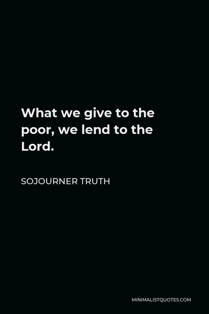 Sojourner Truth Quote - What we give to the poor, we lend to the Lord.