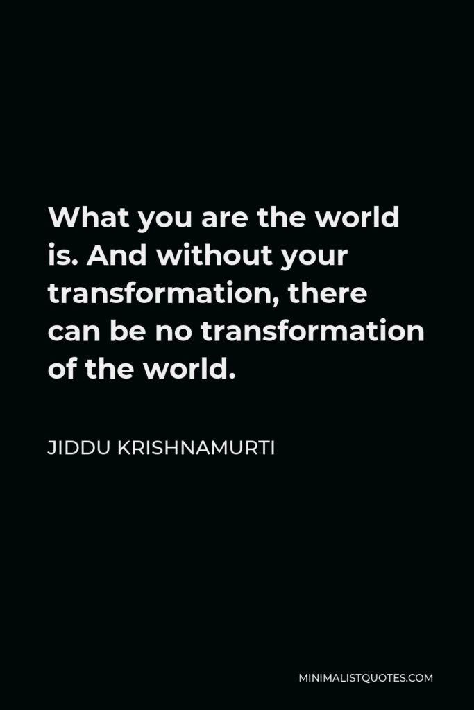 Jiddu Krishnamurti Quote - What you are the world is. And without your transformation, there can be no transformation of the world.