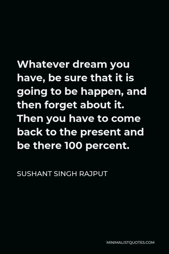 Sushant Singh Rajput Quote - Whatever dream you have, be sure that it is going to be happen, and then forget about it. Then you have to come back to the present and be there 100 percent.