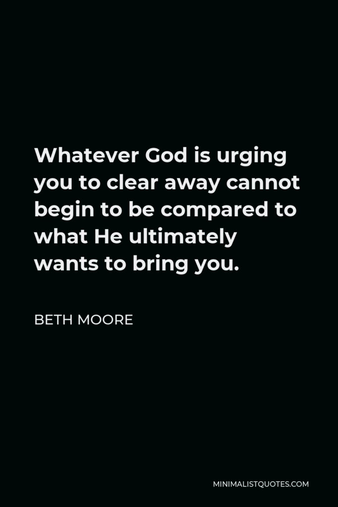 Beth Moore Quote - Whatever God is urging you to clear away cannot begin to be compared to what He ultimately wants to bring you.
