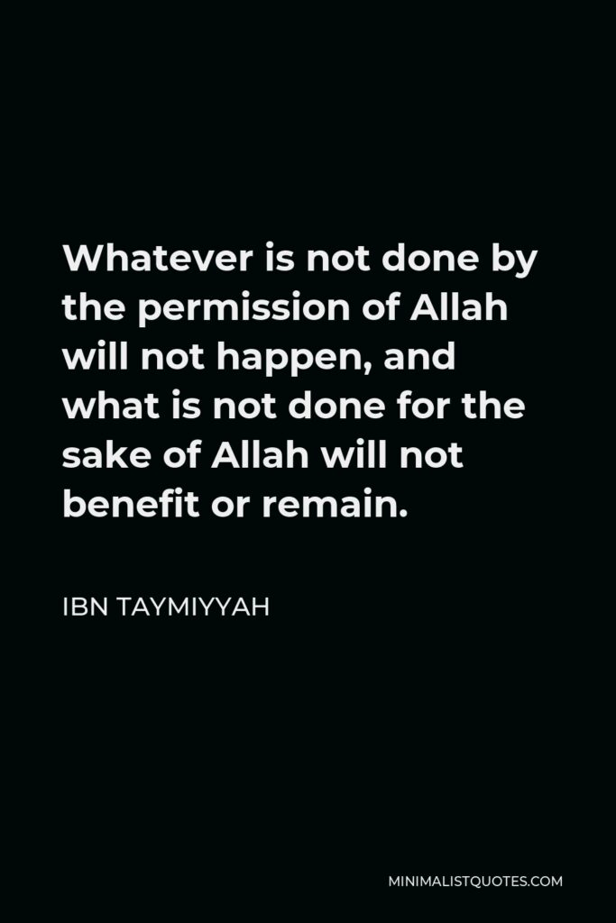 Ibn Taymiyyah Quote - Whatever is not done by the permission of Allah will not happen, and what is not done for the sake of Allah will not benefit or remain.