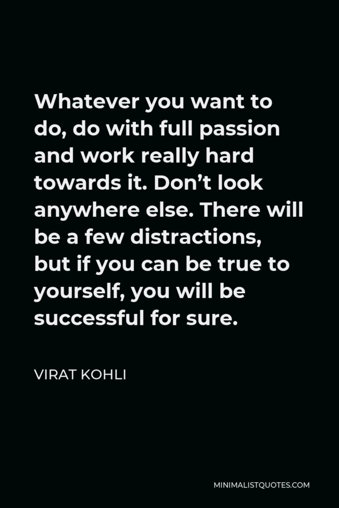 Virat Kohli Quote - Whatever you want to do, do with full passion and work really hard towards it. Don't look anywhere else. There will be a few distractions, but if you can be true to yourself, you will be successful for sure.