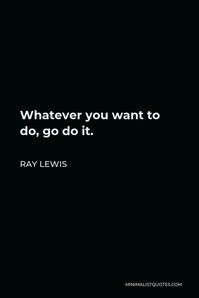 Ray Lewis Quote - Whatever you want to do, go do it.