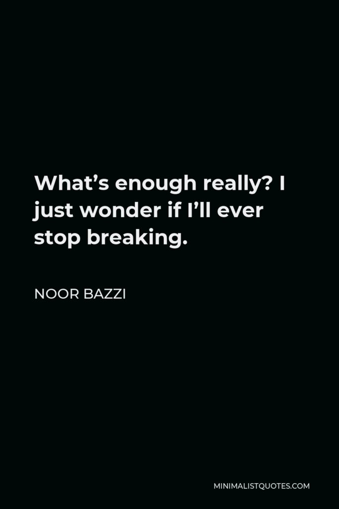 Noor Bazzi Quote - What's enough really? I just wonder if I'll ever stop breaking.