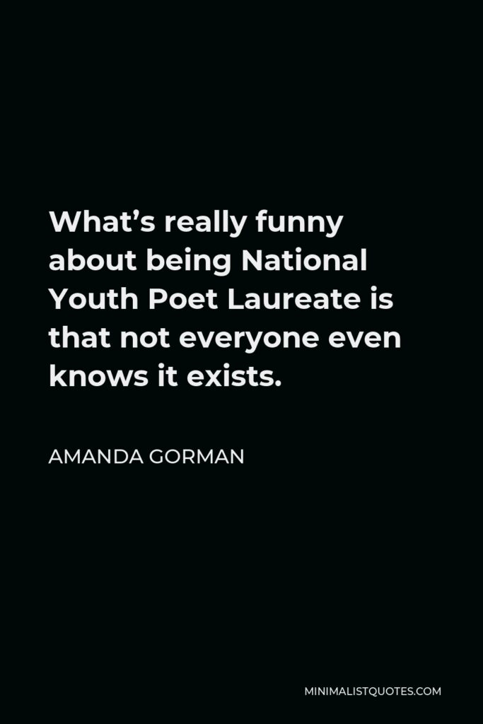 Amanda Gorman Quote - What's really funny about being National Youth Poet Laureate is that not everyone even knows it exists.