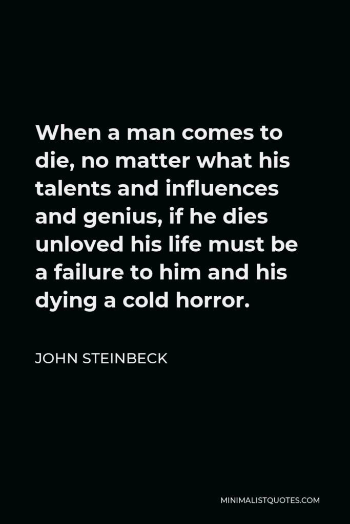 John Steinbeck Quote - When a man comes to die, no matter what his talents and influences and genius, if he dies unloved his life must be a failure to him and his dying a cold horror.
