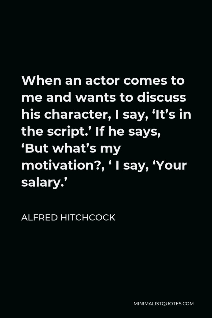 Alfred Hitchcock Quote - When an actor comes to me and wants to discuss his character, I say, 'It's in the script.' If he says, 'But what's my motivation?, ' I say, 'Your salary.'