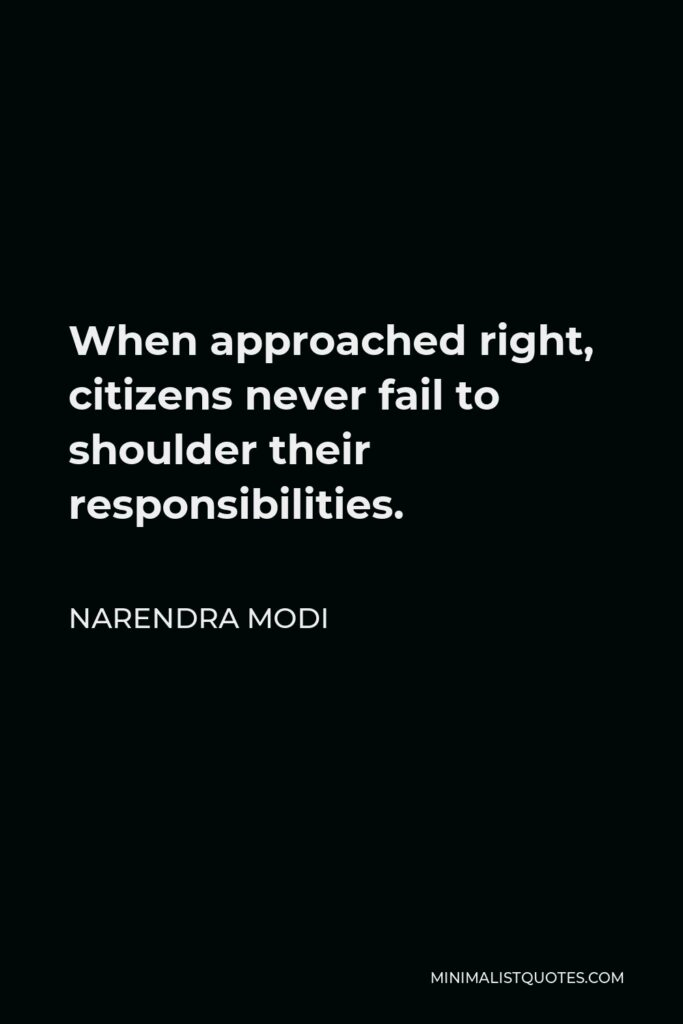 Narendra Modi Quote - When approached right, citizens never fail to shoulder their responsibilities.