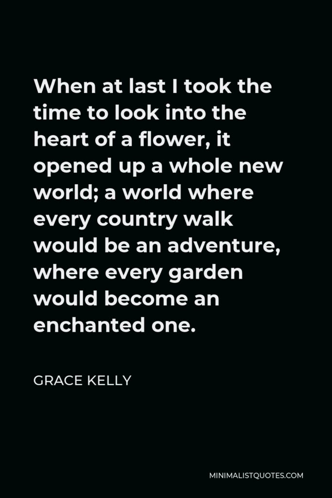 Grace Kelly Quote - When at last I took the time to look into the heart of a flower, it opened up a whole new world; a world where every country walk would be an adventure, where every garden would become an enchanted one.