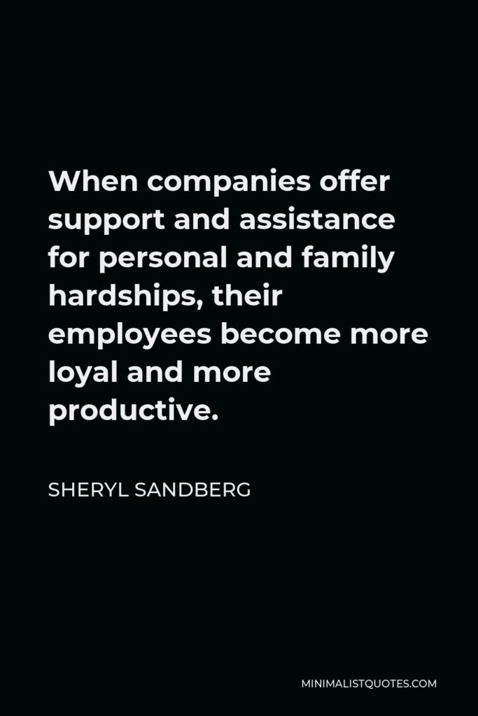 Sheryl Sandberg Quote - When companies offer support and assistance for personal and family hardships, their employees become more loyal and more productive.