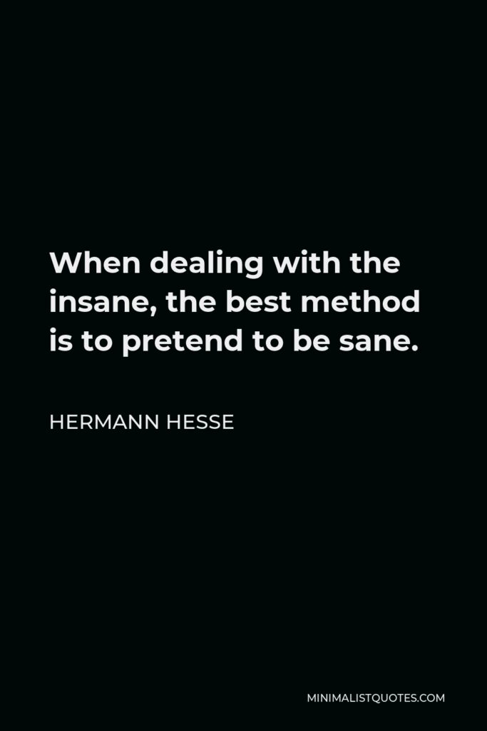 Hermann Hesse Quote - When dealing with the insane, the best method is to pretend to be sane.