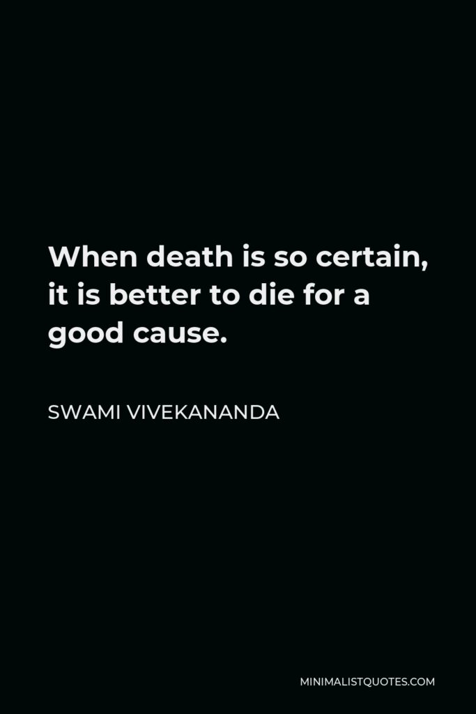 Swami Vivekananda Quote - When death is so certain, it is better to die for a good cause.