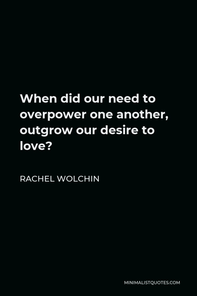 Rachel Wolchin Quote - When did our need to overpower one another, outgrow our desire to love?