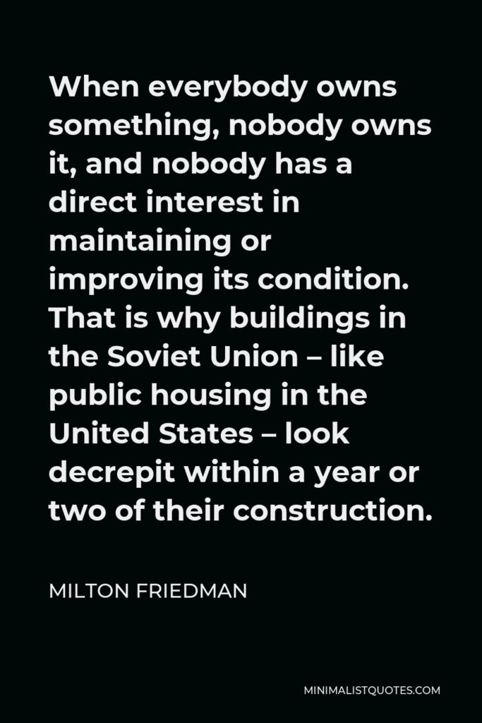 Milton Friedman Quote - When everybody owns something, nobody owns it, and nobody has a direct interest in maintaining or improving its condition. That is why buildings in the Soviet Union – like public housing in the United States – look decrepit within a year or two of their construction.