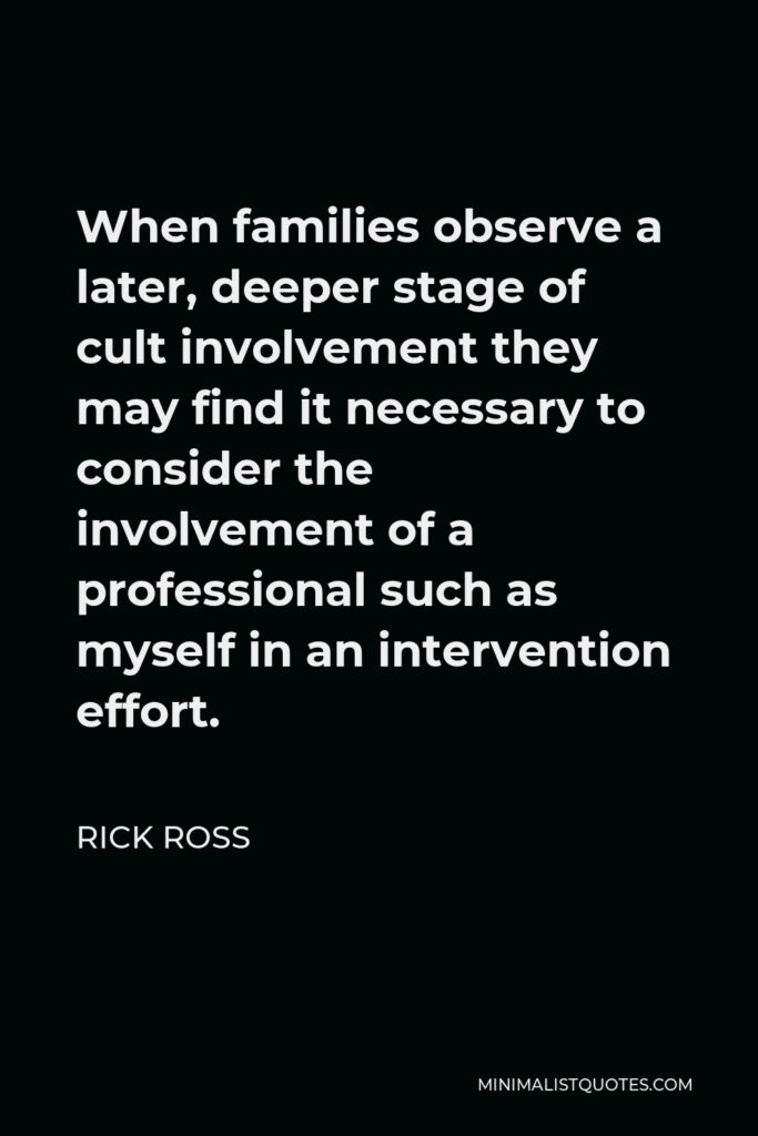 Rick Ross Quote - When families observe a later, deeper stage of cult involvement they may find it necessary to consider the involvement of a professional such as myself in an intervention effort.