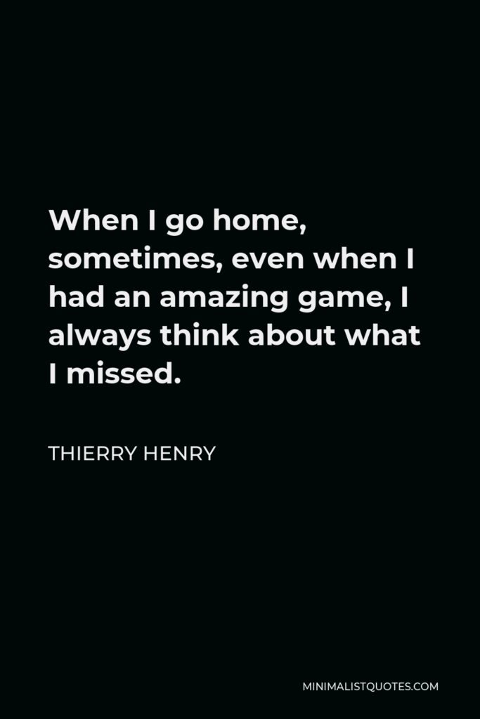 Thierry Henry Quote - When I go home, sometimes, even when I had an amazing game, I always think about what I missed.