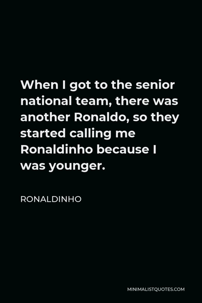 Ronaldinho Quote - When I got to the senior national team, there was another Ronaldo, so they started calling me Ronaldinho because I was younger.