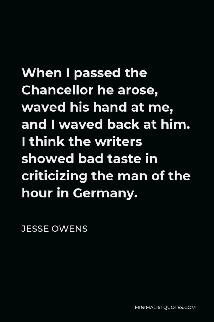 Jesse Owens Quote - When I passed the Chancellor he arose, waved his hand at me, and I waved back at him. I think the writers showed bad taste in criticizing the man of the hour in Germany.