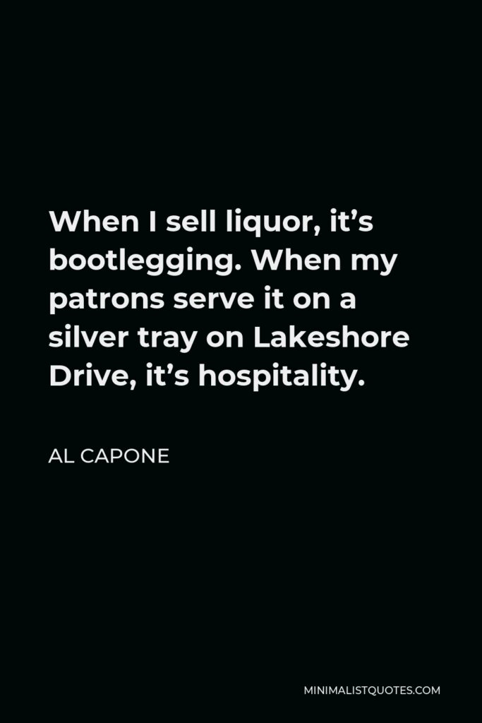 Al Capone Quote - When I sell liquor, it's bootlegging. When my patrons serve it on a silver tray on Lakeshore Drive, it's hospitality.