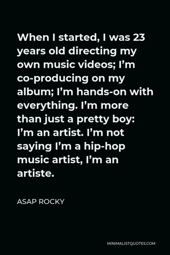ASAP Rocky Quote - When I started, I was 23 years old directing my own music videos; I'm co-producing on my album; I'm hands-on with everything. I'm more than just a pretty boy: I'm an artist. I'm not saying I'm a hip-hop music artist, I'm an artiste.