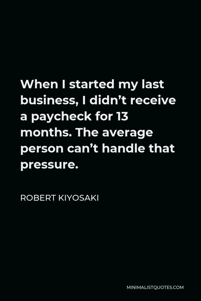 Robert Kiyosaki Quote - When I started my last business, I didn't receive a paycheck for 13 months. The average person can't handle that pressure.