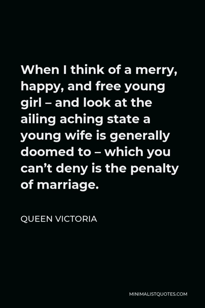 Queen Victoria Quote - When I think of a merry, happy, and free young girl – and look at the ailing aching state a young wife is generally doomed to – which you can't deny is the penalty of marriage.