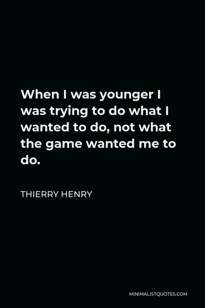 Thierry Henry Quote - When I was younger I was trying to do what I wanted to do, not what the game wanted me to do.