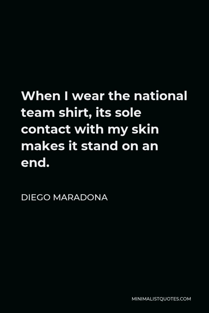 Diego Maradona Quote - When I wear the national team shirt, its sole contact with my skin makes it stand on an end.