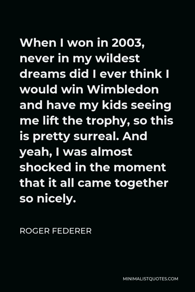 Roger Federer Quote - When I won in 2003, never in my wildest dreams did I ever think I would win Wimbledon and have my kids seeing me lift the trophy, so this is pretty surreal. And yeah, I was almost shocked in the moment that it all came together so nicely.
