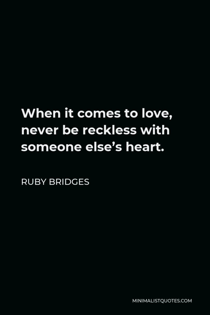 Ruby Bridges Quote - When it comes to love, never be reckless with someone else's heart.
