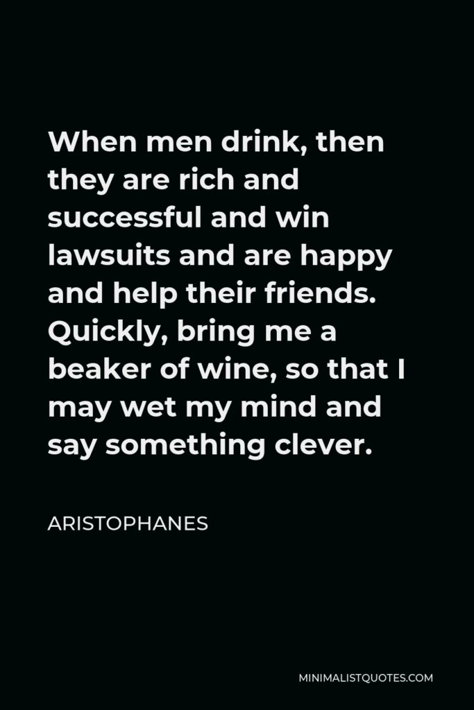 Aristophanes Quote - When men drink, then they are rich and successful and win lawsuits and are happy and help their friends. Quickly, bring me a beaker of wine, so that I may wet my mind and say something clever.