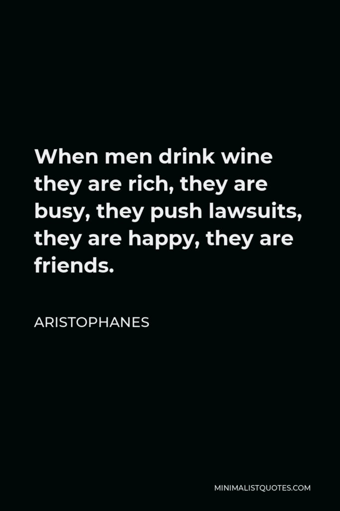 Aristophanes Quote - When men drink wine they are rich, they are busy, they push lawsuits, they are happy, they are friends.