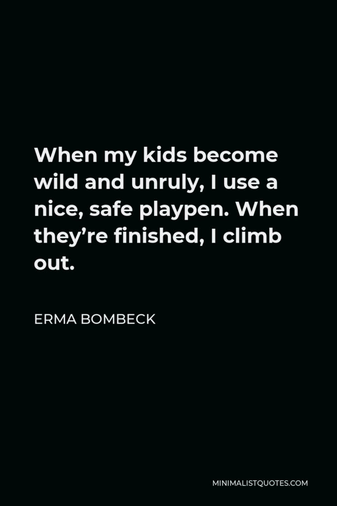 Erma Bombeck Quote - When my kids become wild and unruly, I use a nice, safe playpen. When they're finished, I climb out.