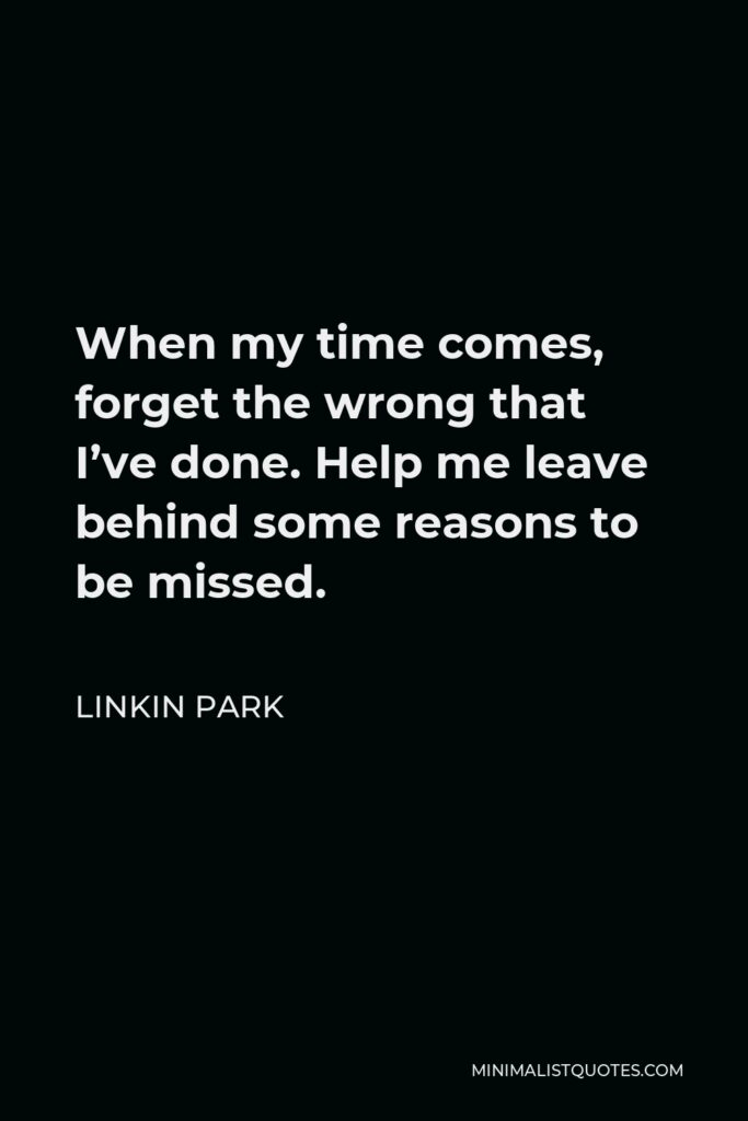 Linkin Park Quote - When my time comes, forget the wrong that I've done. Help me leave behind some reasons to be missed.