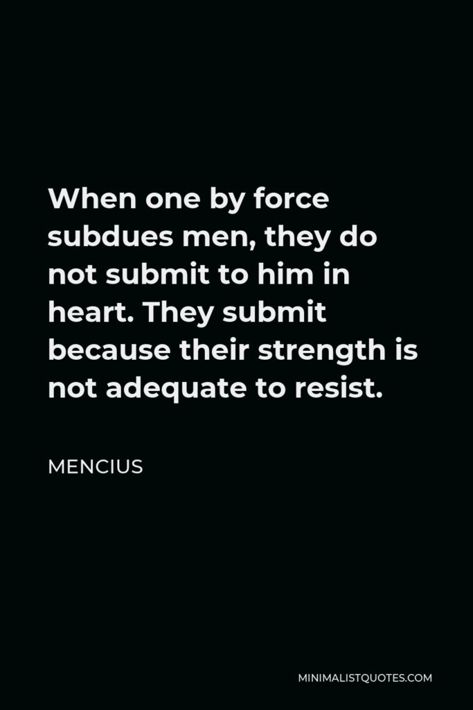 Mencius Quote - When one by force subdues men, they do not submit to him in heart. They submit because their strength is not adequate to resist.